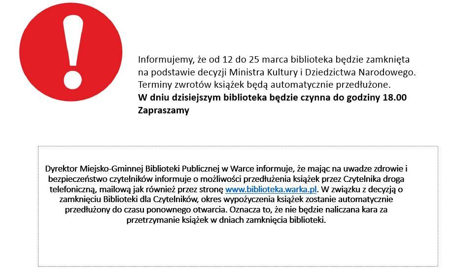 Informujemy, że od 12 do 25 marca biblioteka będzie zamknięta na podstawie decyzji Ministra Kultury i Dziedzictwa Narodowego.Terminy zwrotów książek będą automatycznie przedłużone.W dniu dzisiejszym biblioteka będzie czynna do godziny 18.00Zapraszamy  Dyrektor Miejsko-Gminnej Biblioteki Publicznej w Warce informuje, że mając na uwadzezdrowiei bezpieczeństwo czytelników informuje o możliwości przedłużenia książek przez Czytelnika droga telefoniczną, mailową jak również przez stronęwww.biblioteka.warka.pl. W związku z decyzją o zamknięciu Biblioteki dla Czytelników, okres wypożyczeniaksiążek zostanie automatycznie przedłużony do czasu ponownego otwarcia. Oznacza to, że nie będzie naliczana kara za przetrzymanie książek w dniach zamknięcia biblioteki.
